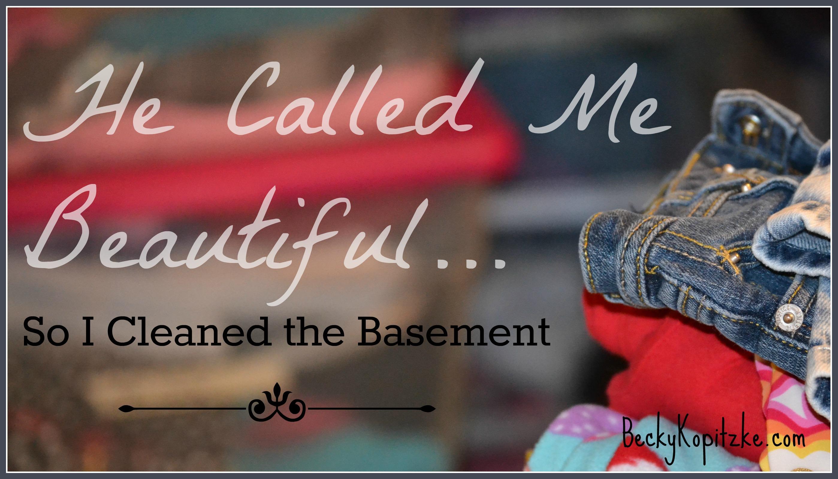He Called Me Beautiful So I Cleaned the Basement