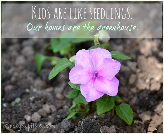 Kids are like seedlings; our homes are the greenhouse