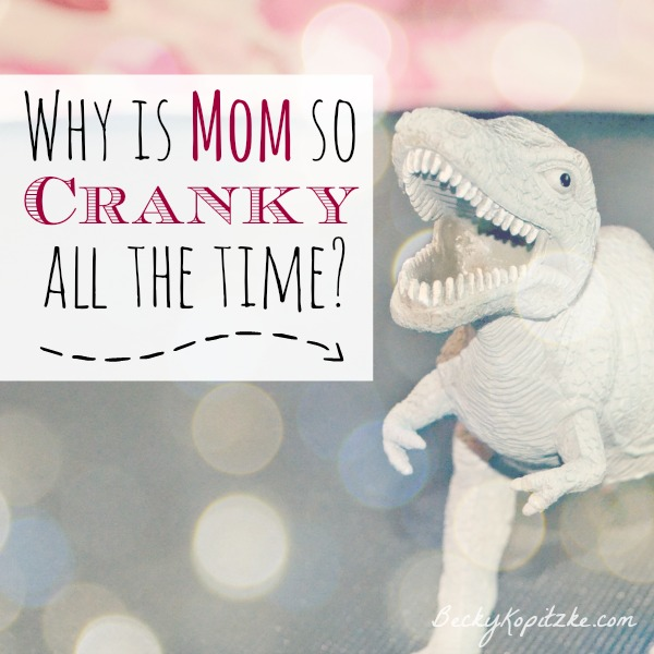 why is Mom so cranky all the time