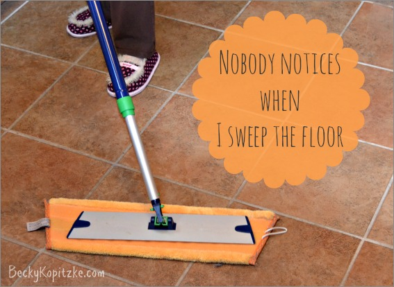 Nobody notices when I sweep the floor