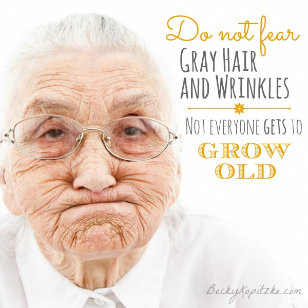 Do not fear gray hair and wrinkles. Not everyone gets to grow old.