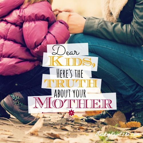 Dear Kids Here's the Truth About Your Mother