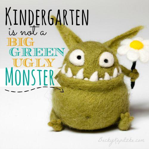 Kindergarten is not a big green ugly monster
