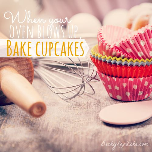 When your oven blows up, bake cupcakes