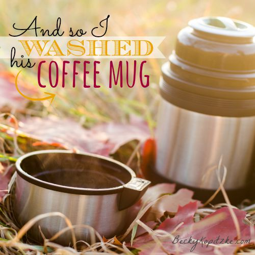 And so I washed his coffee mug